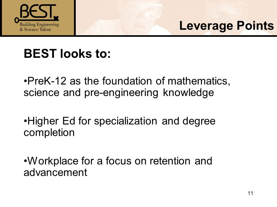 11 Leverage Points BEST looks to: PreK-12 as the foundation of mathematics, science and pre-engineering knowledge Higher Ed for specialization and degree completion Workplace for a focus on retention and advancement