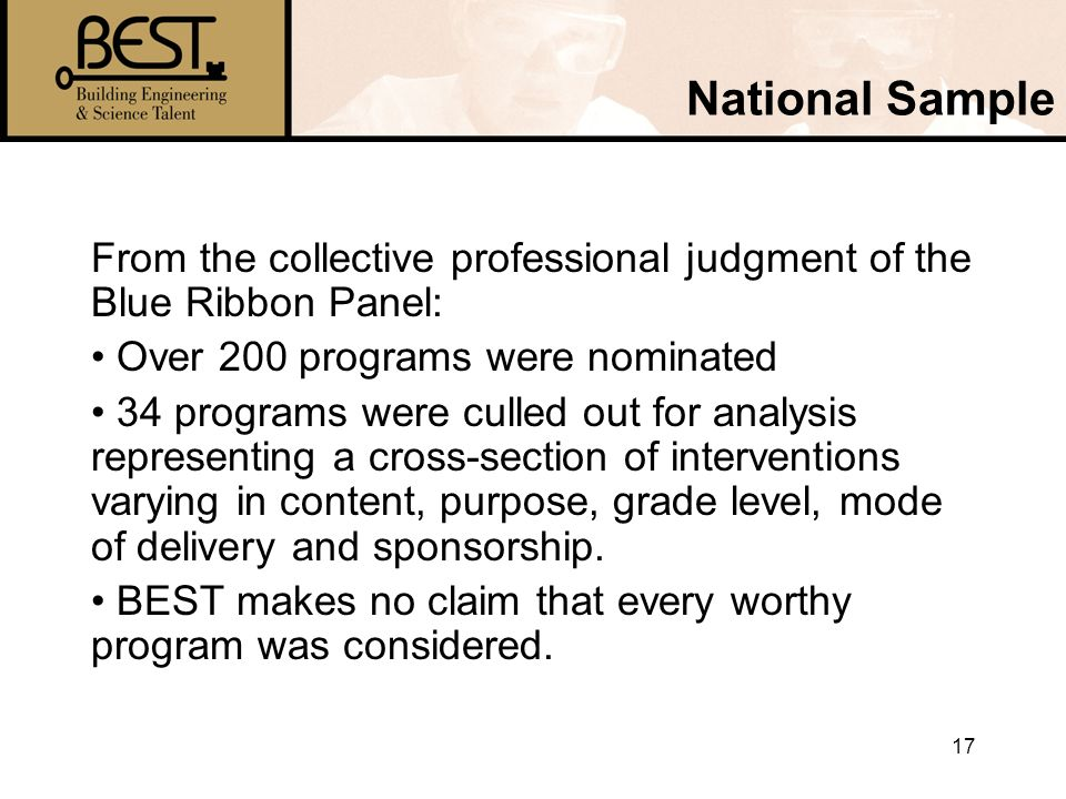 17 National Sample From the collective professional judgment of the Blue Ribbon Panel: Over 200 programs were nominated 34 programs were culled out for analysis representing a cross-section of interventions varying in content, purpose, grade level, mode of delivery and sponsorship.