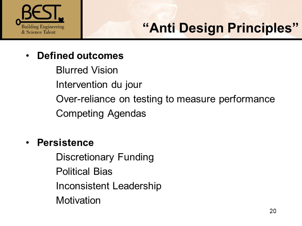20 Anti Design Principles Defined outcomes Blurred Vision Intervention du jour Over-reliance on testing to measure performance Competing Agendas Persistence Discretionary Funding Political Bias Inconsistent Leadership Motivation