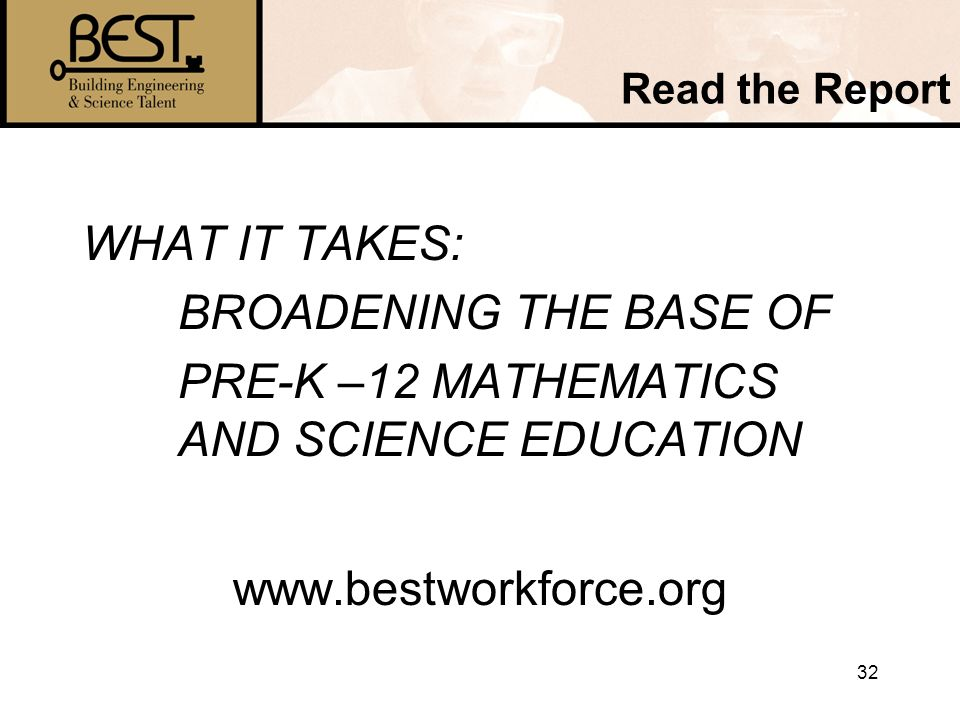 32 Read the Report WHAT IT TAKES: BROADENING THE BASE OF PRE-K –12 MATHEMATICS AND SCIENCE EDUCATION www.bestworkforce.org
