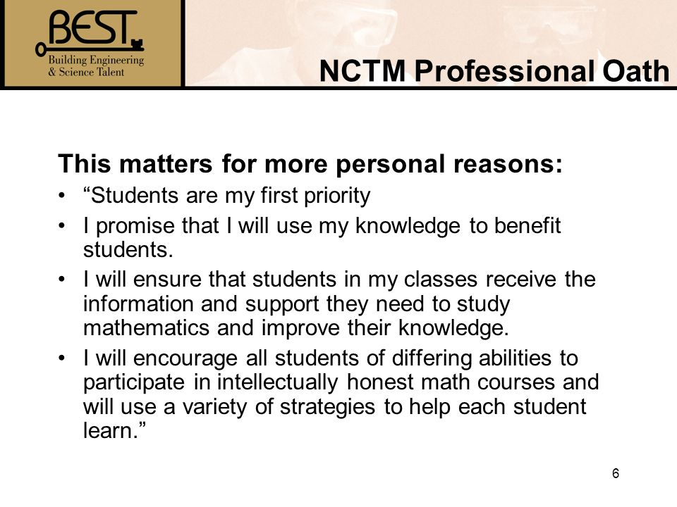 6 NCTM Professional Oath This matters for more personal reasons: Students are my first priority I promise that I will use my knowledge to benefit students.