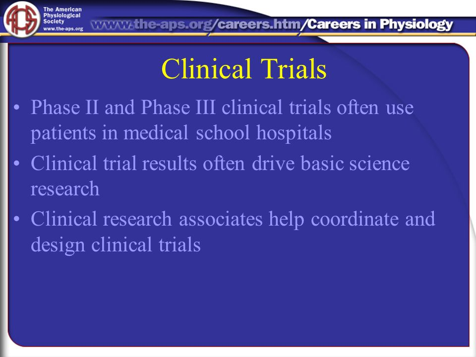 Clinical Trials Phase II and Phase III clinical trials often use patients in medical school hospitals Clinical trial results often drive basic science research Clinical research associates help coordinate and design clinical trials