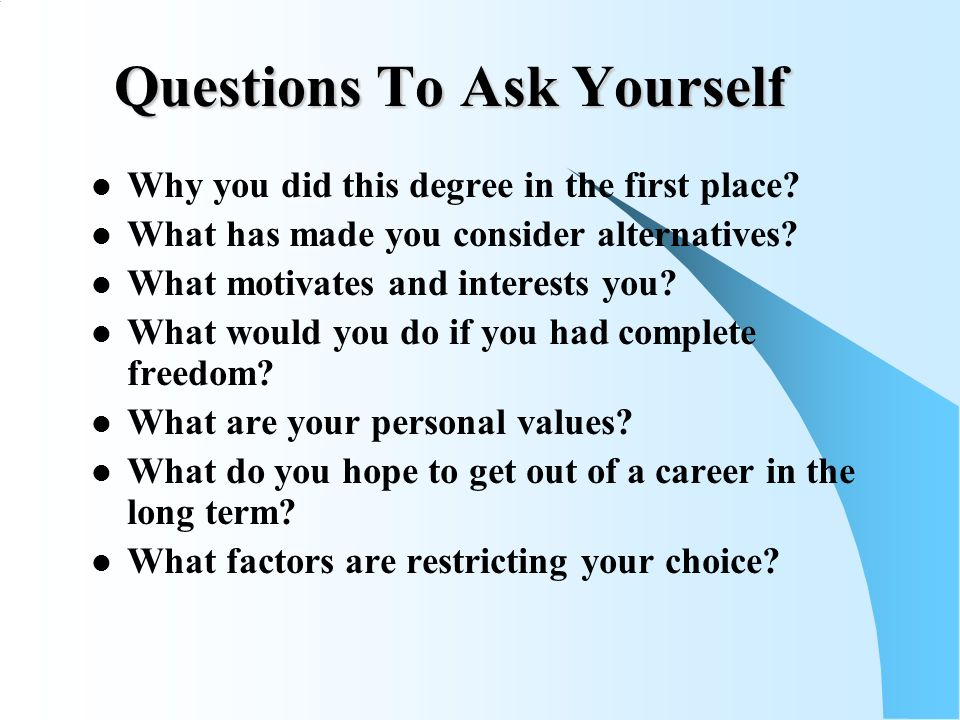 Questions To Ask Yourself Why you did this degree in the first place.