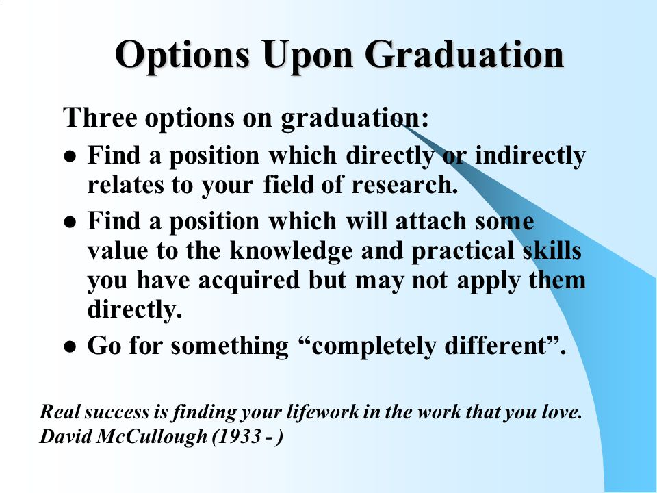 Options Upon Graduation Three options on graduation: Find a position which directly or indirectly relates to your field of research.