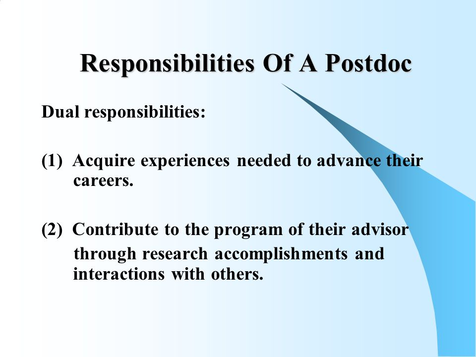 Responsibilities Of A Postdoc Dual responsibilities: (1) Acquire experiences needed to advance their careers.