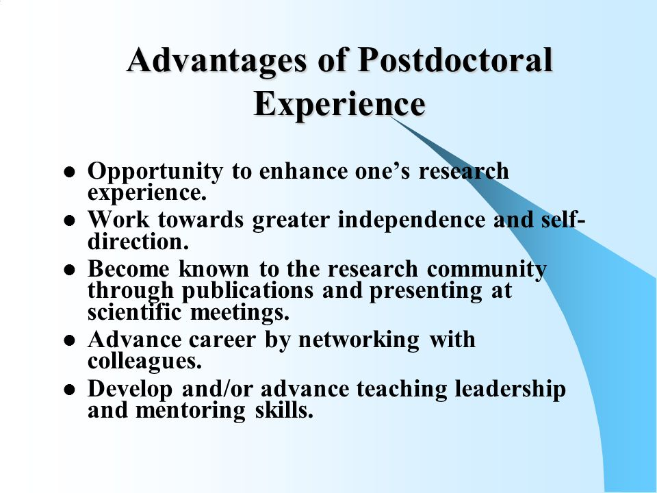 Advantages of Postdoctoral Experience Opportunity to enhance ones research experience.
