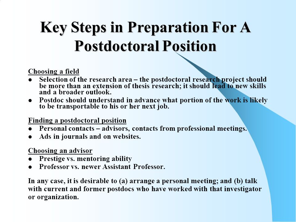 Key Steps in Preparation For A Postdoctoral Position Choosing a field Selection of the research area – the postdoctoral research project should be more than an extension of thesis research; it should lead to new skills and a broader outlook.