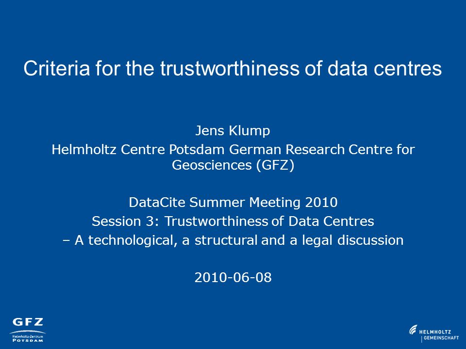 Criteria for the trustworthiness of data centres Jens Klump Helmholtz Centre Potsdam German Research Centre for Geosciences (GFZ) DataCite Summer Meeting 2010 Session 3: Trustworthiness of Data Centres – A technological, a structural and a legal discussion 2010-06-08