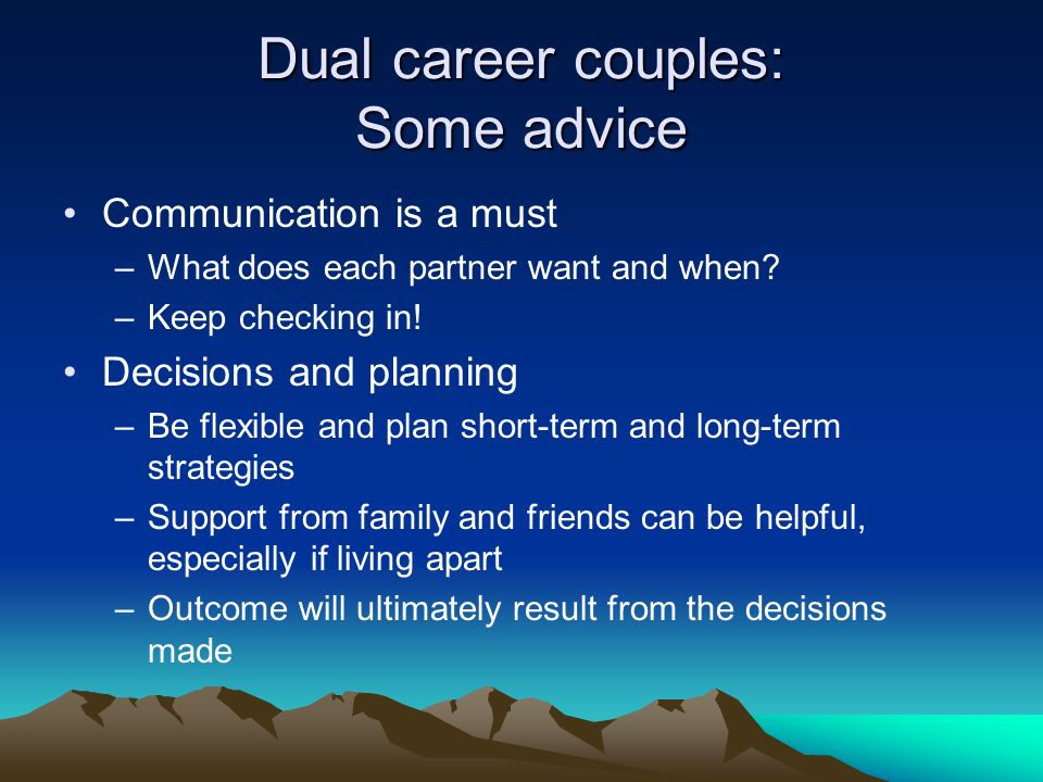 Dual career couples: Some advice Communication is a must –What does each partner want and when.