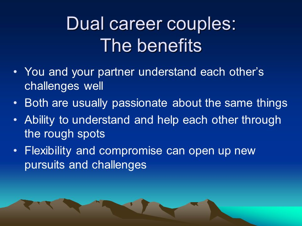 Dual career couples: The benefits You and your partner understand each others challenges well Both are usually passionate about the same things Ability to understand and help each other through the rough spots Flexibility and compromise can open up new pursuits and challenges
