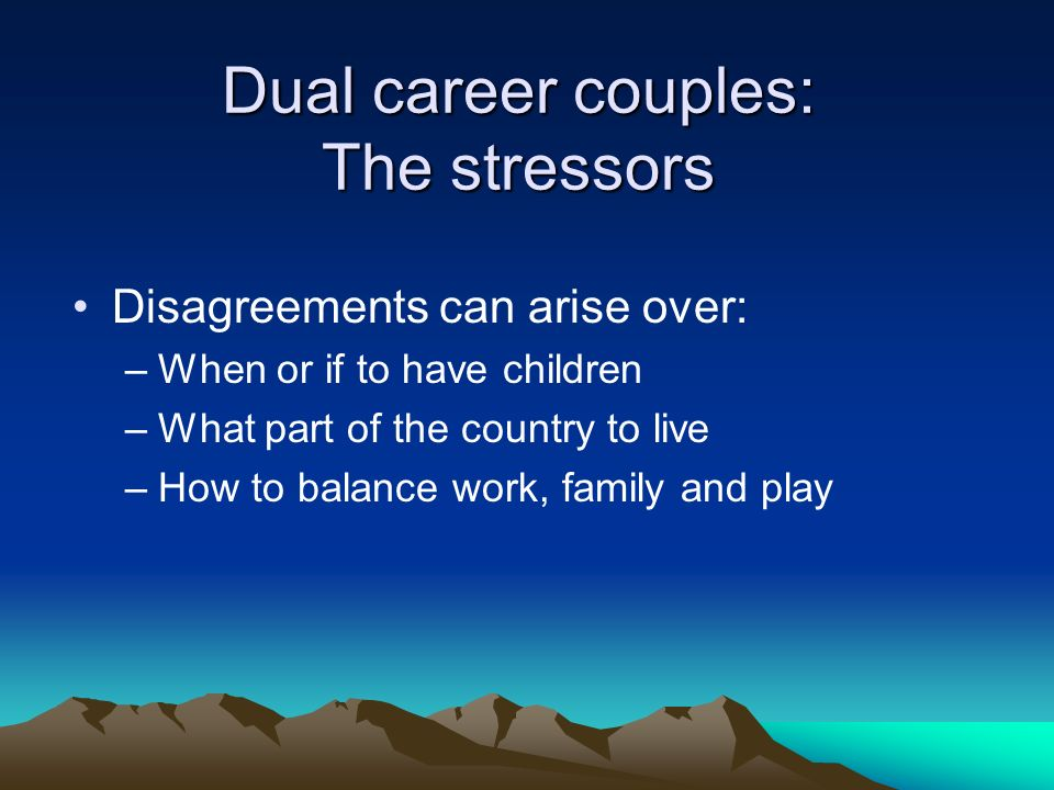 Dual career couples: The stressors Disagreements can arise over: –When or if to have children –What part of the country to live –How to balance work, family and play