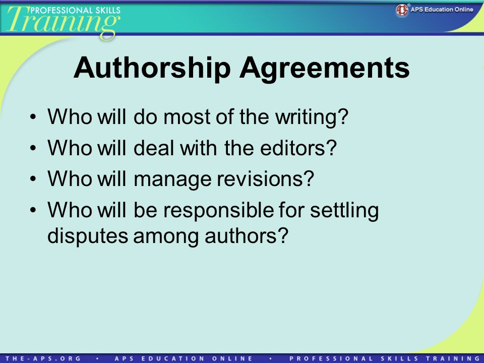 Authorship Agreements Who will do most of the writing? Who will deal with the editors? Who will manage revisions? Who will be responsible for settling