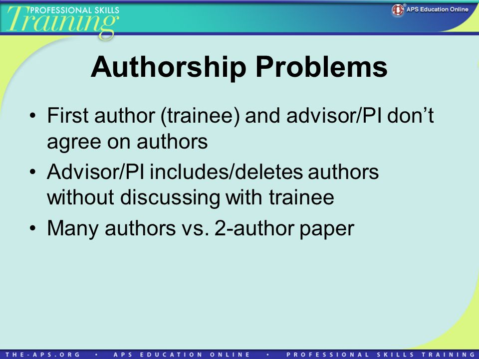 Authorship Problems First author (trainee) and advisor/PI dont agree on authors Advisor/PI includes/deletes authors without discussing with trainee Ma