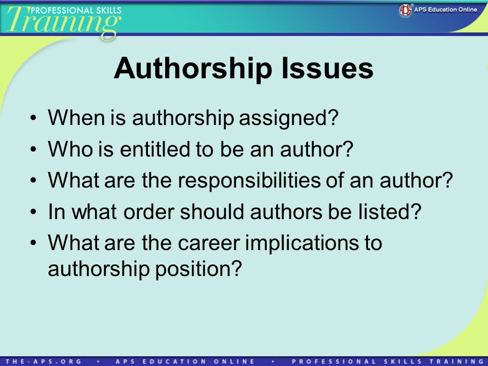 Authorship Issues When is authorship assigned? Who is entitled to be an author? What are the responsibilities of an author? In what order should autho