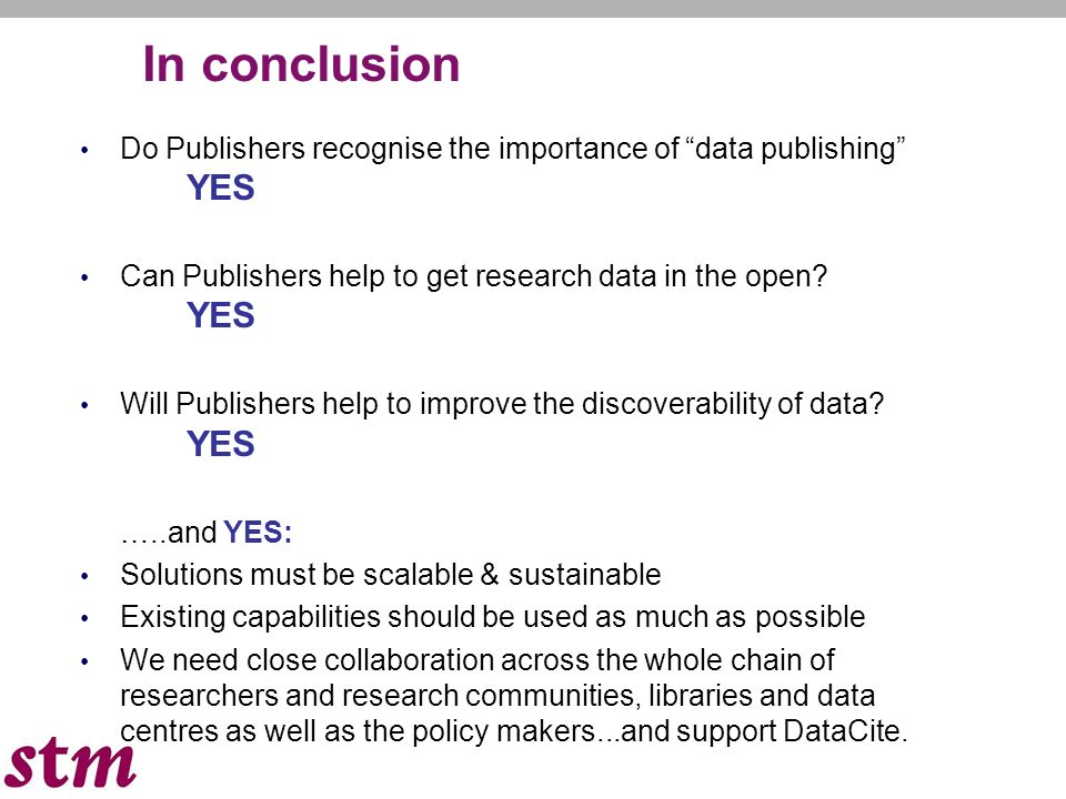 18 In conclusion Do Publishers recognise the importance of data publishing YES Can Publishers help to get research data in the open.