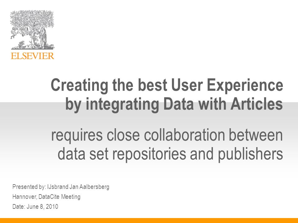 Presented by: IJsbrand Jan Aalbersberg Hannover, DataCite Meeting Date: June 8, 2010 Creating the best User Experience by integrating Data with Articles requires close collaboration between data set repositories and publishers