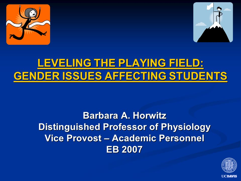 LEVELING THE PLAYING FIELD: GENDER ISSUES AFFECTING STUDENTS Barbara A. Horwitz Distinguished Professor of Physiology Vice Provost – Academic Personne