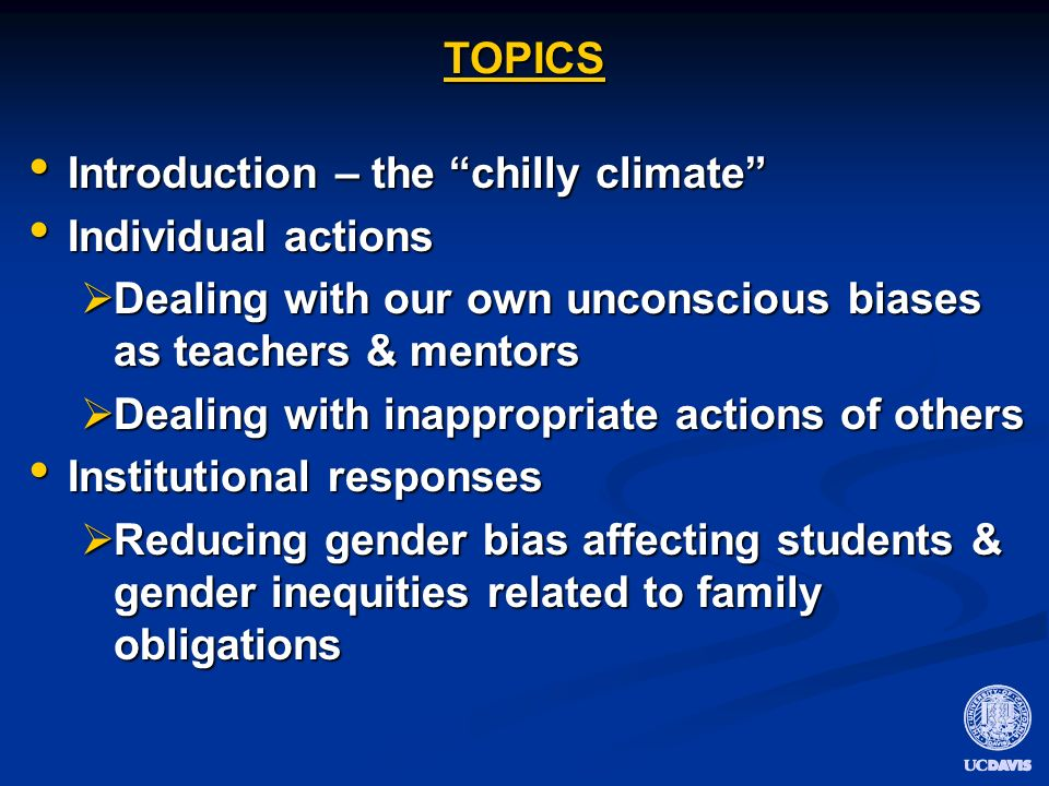THE CHILLY CLIMATE Overt/intentional sexual harassment, discrimination much reduced Overt/intentional sexual harassment, discrimination much reduced Universities have protections against/penalties Universities have protections against/penalties Legal liability Legal liability Unconscious gender bias -- common Unconscious gender bias -- common Subtle, may seem inconsequential individually Subtle, may seem inconsequential individually Cumulatively – contributes to a climate that undervalues achievements of women Cumulatively – contributes to a climate that undervalues achievements of women