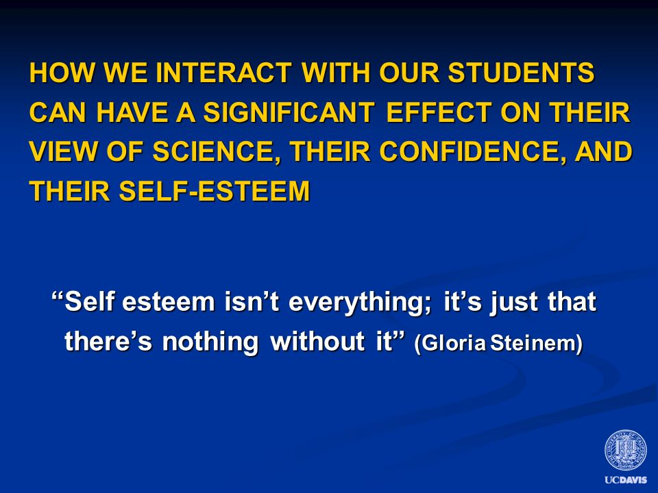 Self esteem isnt everything; its just that theres nothing without it (Gloria Steinem) HOW WE INTERACT WITH OUR STUDENTS CAN HAVE A SIGNIFICANT EFFECT ON THEIR VIEW OF SCIENCE, THEIR CONFIDENCE, AND THEIR SELF-ESTEEM