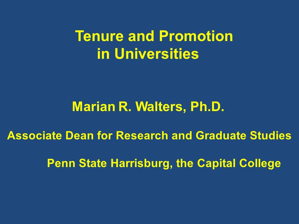Tenure and Promotion in Universities Marian R. Walters, Ph.D. Associate Dean for Research and Graduate Studies Penn State Harrisburg, the Capital Coll