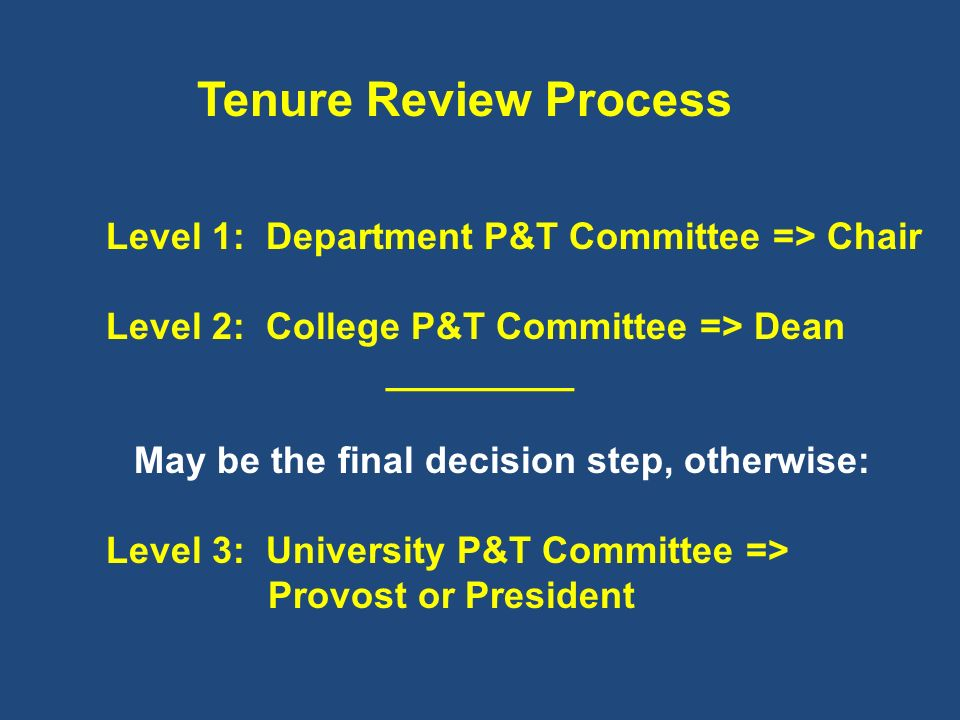 Tenure Review Process Level 1: Department P&T Committee => Chair Level 2: College P&T Committee => Dean _________ May be the final decision step, othe