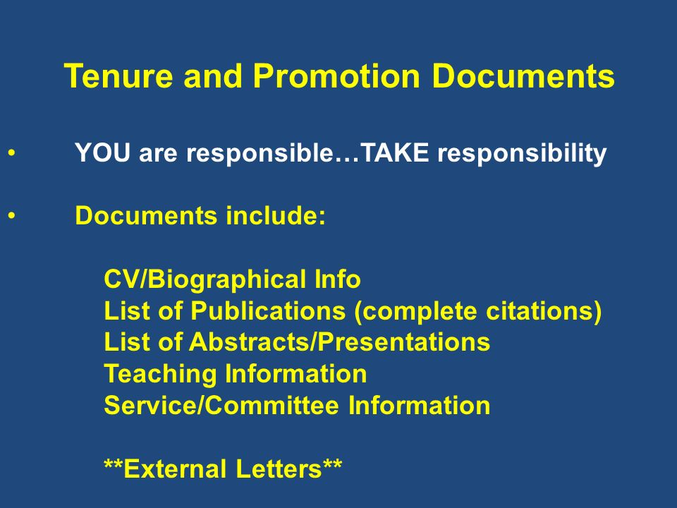 Tenure and Promotion Documents YOU are responsible…TAKE responsibility Documents include: CV/Biographical Info List of Publications (complete citation