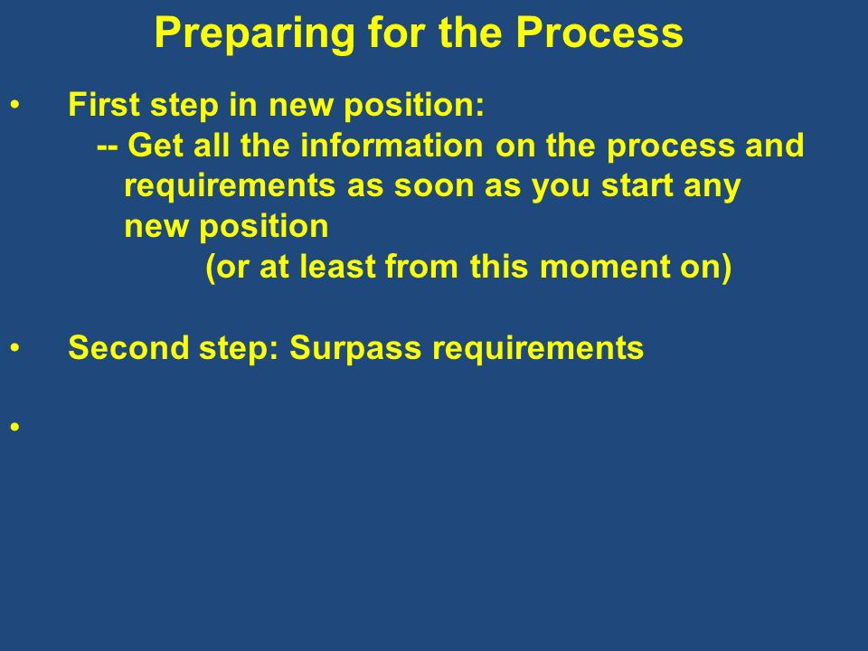 Preparing for the Process First step in new position: -- Get all the information on the process and requirements as soon as you start any new position