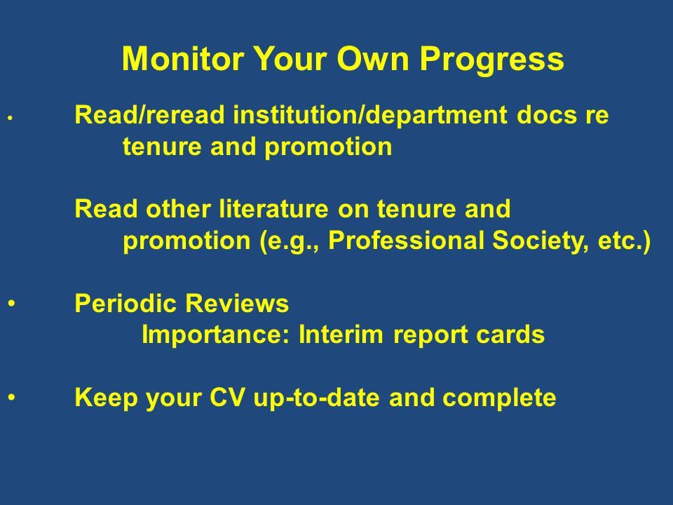 Monitor Your Own Progress Read/reread institution/department docs re tenure and promotion Read other literature on tenure and promotion (e.g., Profess
