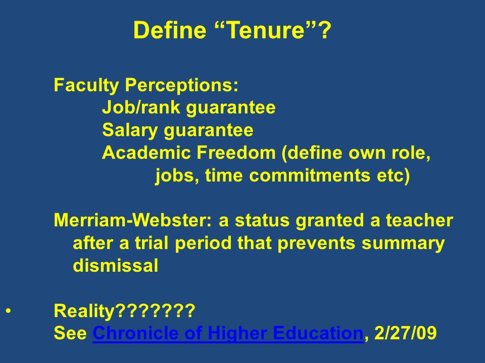 Define Tenure? Faculty Perceptions: Job/rank guarantee Salary guarantee Academic Freedom (define own role, jobs, time commitments etc) Merriam-Webster