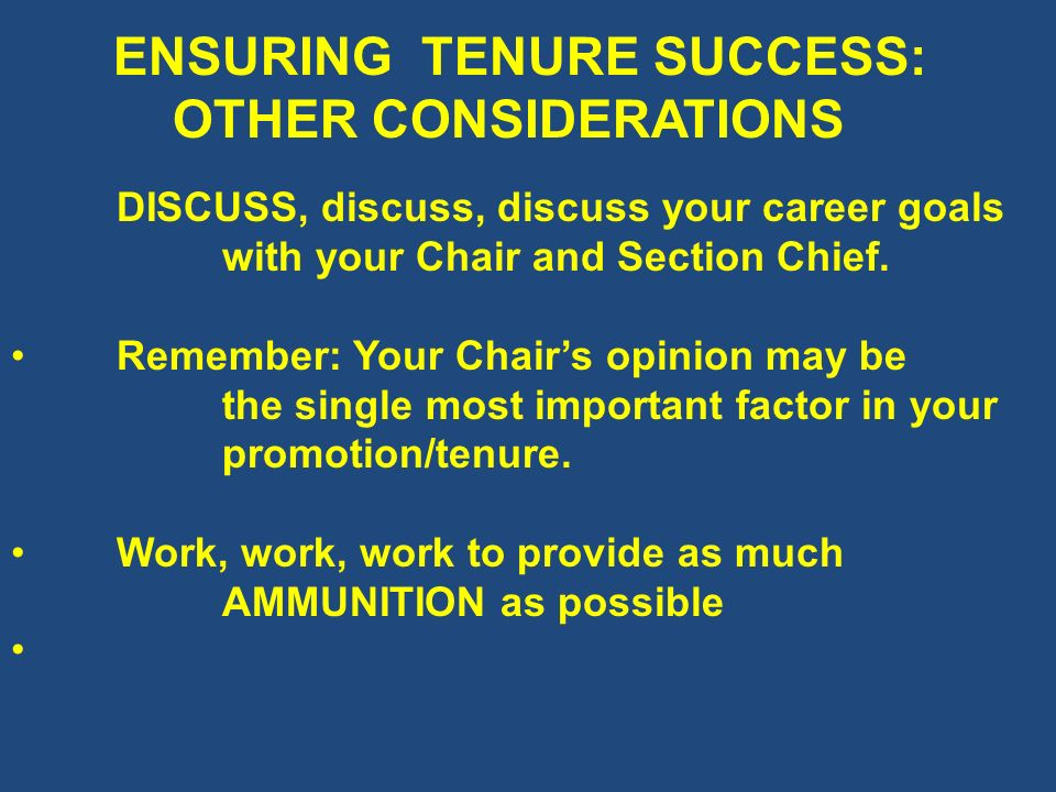 ENSURING TENURE SUCCESS: OTHER CONSIDERATIONS DISCUSS, discuss, discuss your career goals with your Chair and Section Chief. Remember: Your Chairs opi