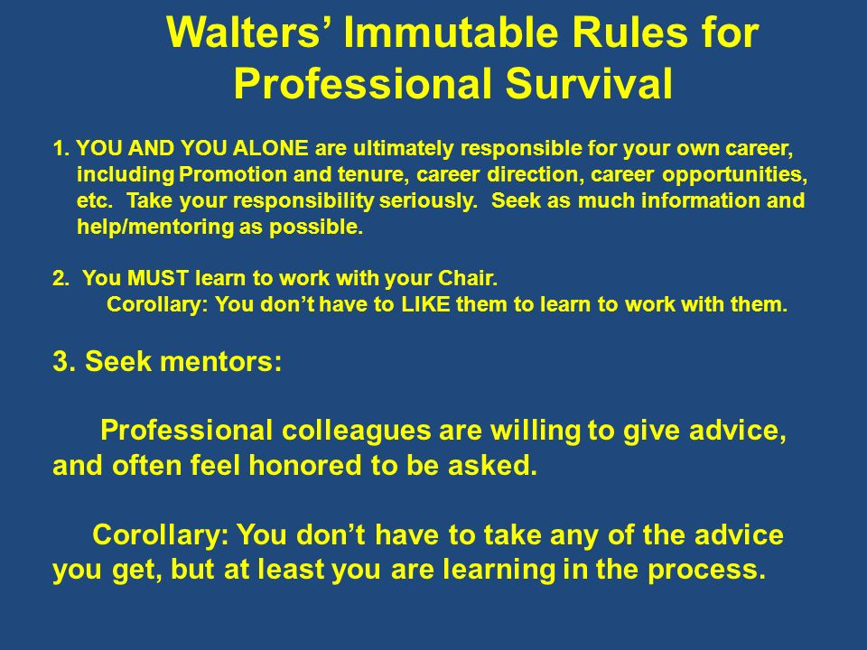 Walters Immutable Rules for Professional Survival 1. YOU AND YOU ALONE are ultimately responsible for your own career, including Promotion and tenure,