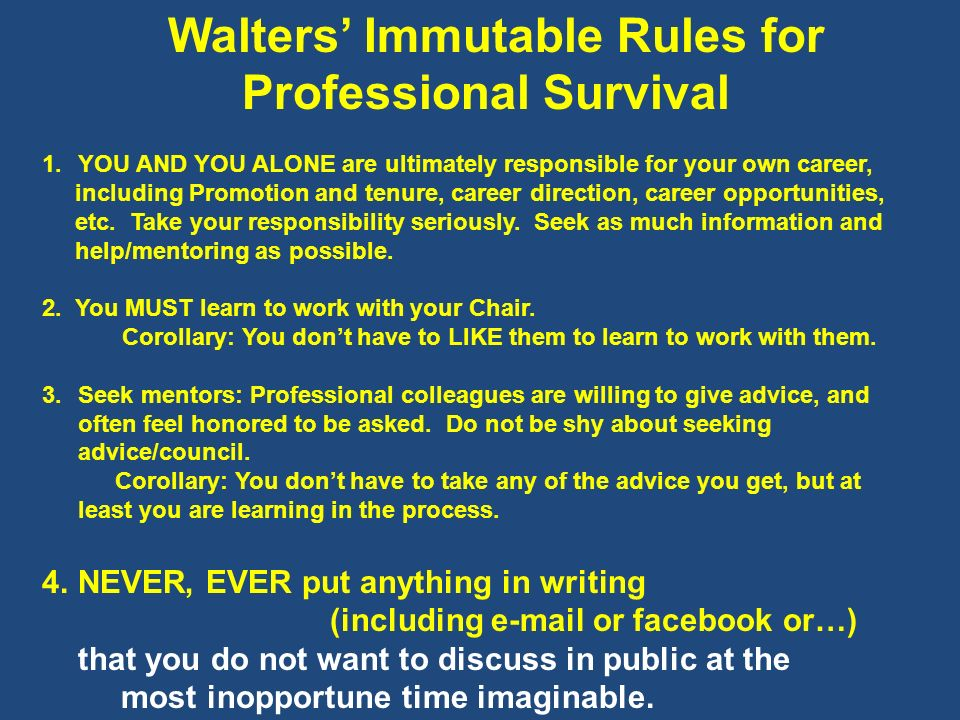 Walters Immutable Rules for Professional Survival 1.YOU AND YOU ALONE are ultimately responsible for your own career, including Promotion and tenure,
