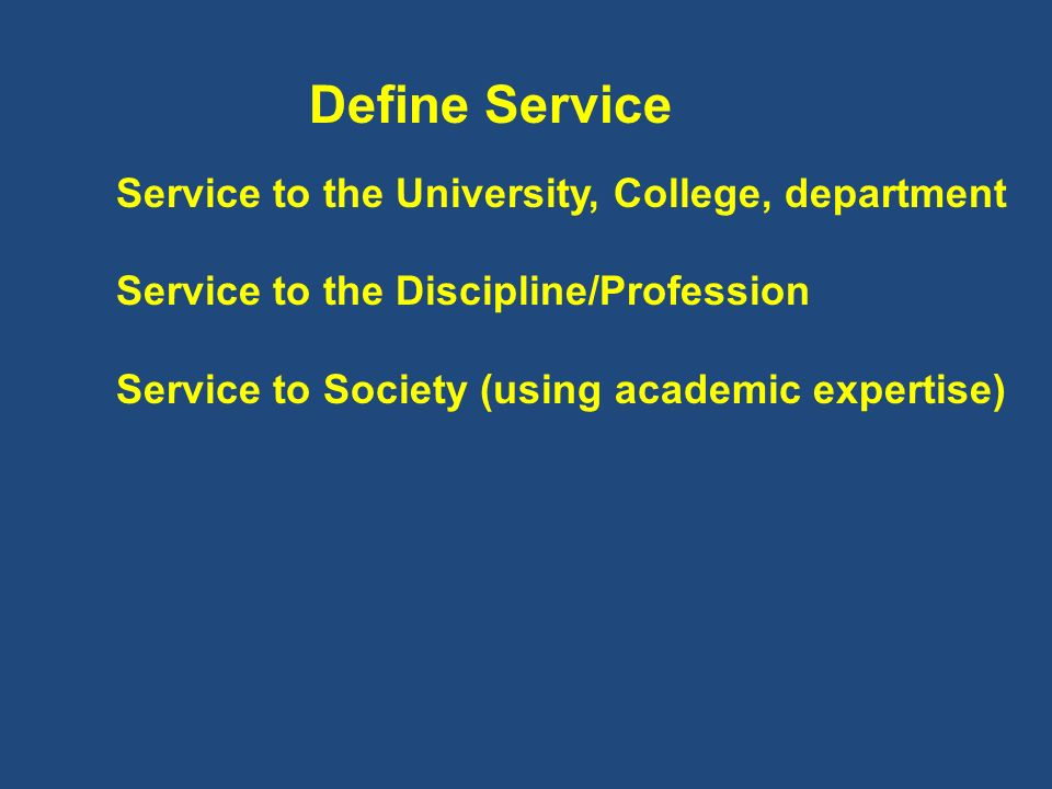 Define Service Service to the University, College, department Service to the Discipline/Profession Service to Society (using academic expertise)