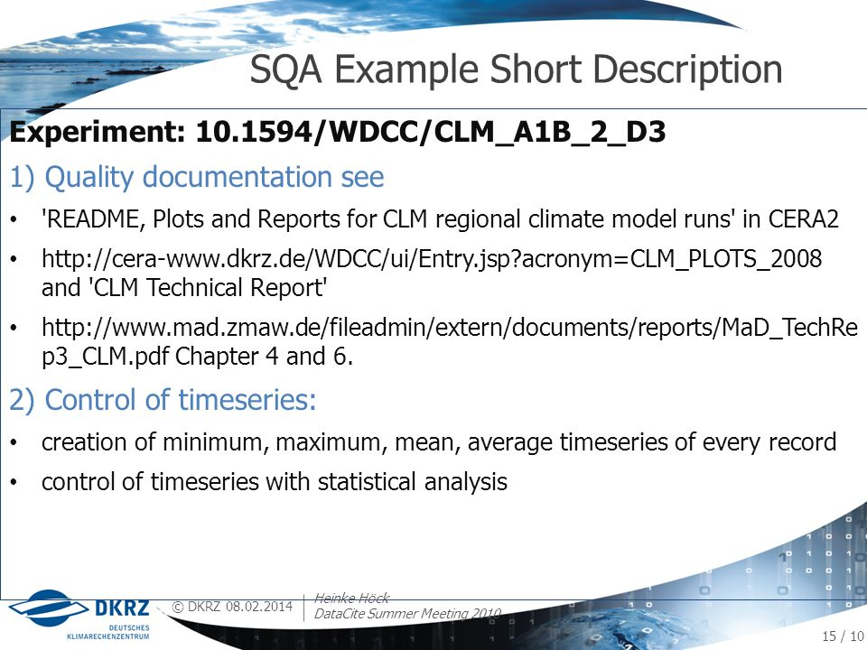 © DKRZ Experiment: 10.1594/WDCC/CLM_A1B_2_D3 1) Quality documentation see README, Plots and Reports for CLM regional climate model runs in CERA2 http://cera-www.dkrz.de/WDCC/ui/Entry.jsp acronym=CLM_PLOTS_2008 and CLM Technical Report http://www.mad.zmaw.de/fileadmin/extern/documents/reports/MaD_TechRe p3_CLM.pdf Chapter 4 and 6.