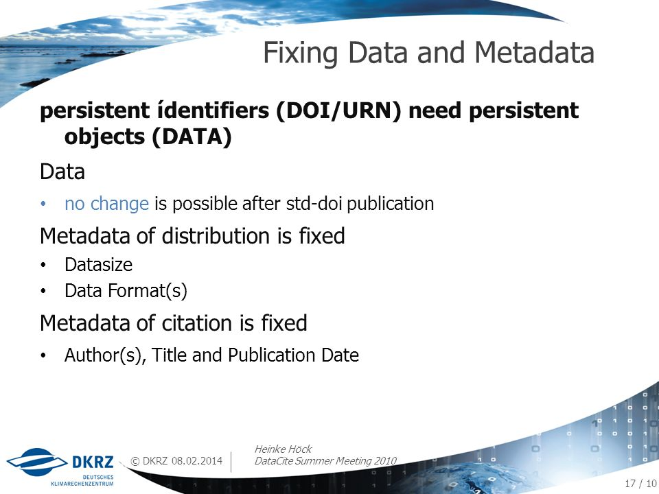 © DKRZ persistent ídentifiers (DOI/URN) need persistent objects (DATA) Data no change is possible after std-doi publication Metadata of distribution is fixed Datasize Data Format(s) Metadata of citation is fixed Author(s), Title and Publication Date Fixing Data and Metadata 08.02.2014 17 / 10 Heinke Höck DataCite Summer Meeting 2010