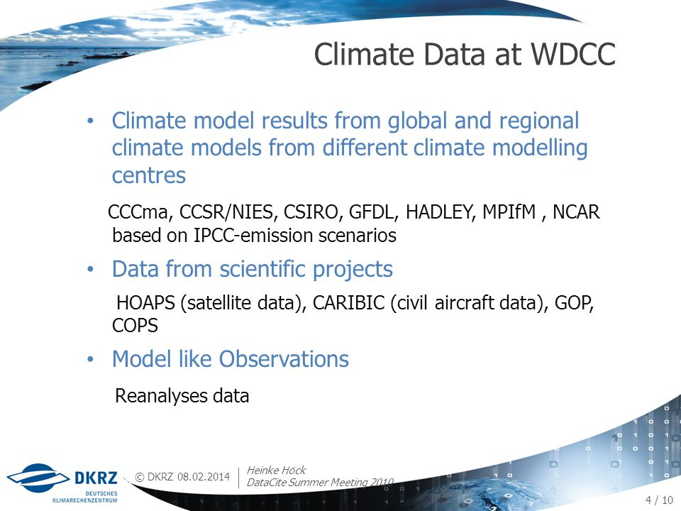 © DKRZ Climate model results from global and regional climate models from different climate modelling centres CCCma, CCSR/NIES, CSIRO, GFDL, HADLEY, MPIfM, NCAR based on IPCC-emission scenarios Data from scientific projects HOAPS (satellite data), CARIBIC (civil aircraft data), GOP, COPS Model like Observations Reanalyses data Climate Data at WDCC 08.02.2014 4 / 10 Heinke Höck DataCite Summer Meeting 2010