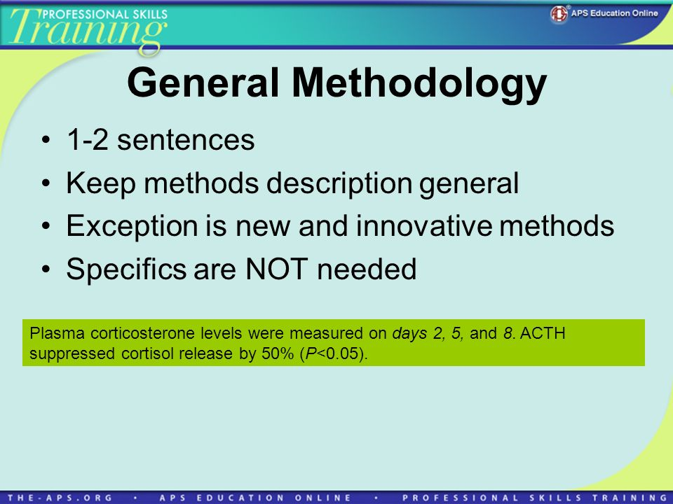General Methodology 1-2 sentences Keep methods description general Exception is new and innovative methods Specifics are NOT needed Plasma corticosterone levels were measured on days 2, 5, and 8.