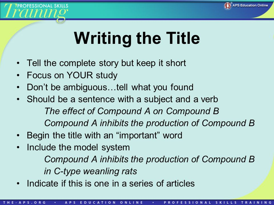 Writing the Title Tell the complete story but keep it short Focus on YOUR study Dont be ambiguous…tell what you found Should be a sentence with a subject and a verb The effect of Compound A on Compound B Compound A inhibits the production of Compound B Begin the title with an important word Include the model system Compound A inhibits the production of Compound B in C-type weanling rats Indicate if this is one in a series of articles