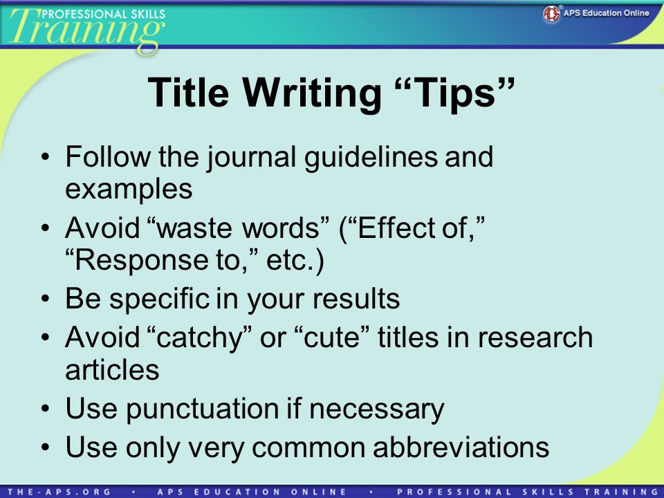 Title Writing Tips Follow the journal guidelines and examples Avoid waste words (Effect of, Response to, etc.) Be specific in your results Avoid catch