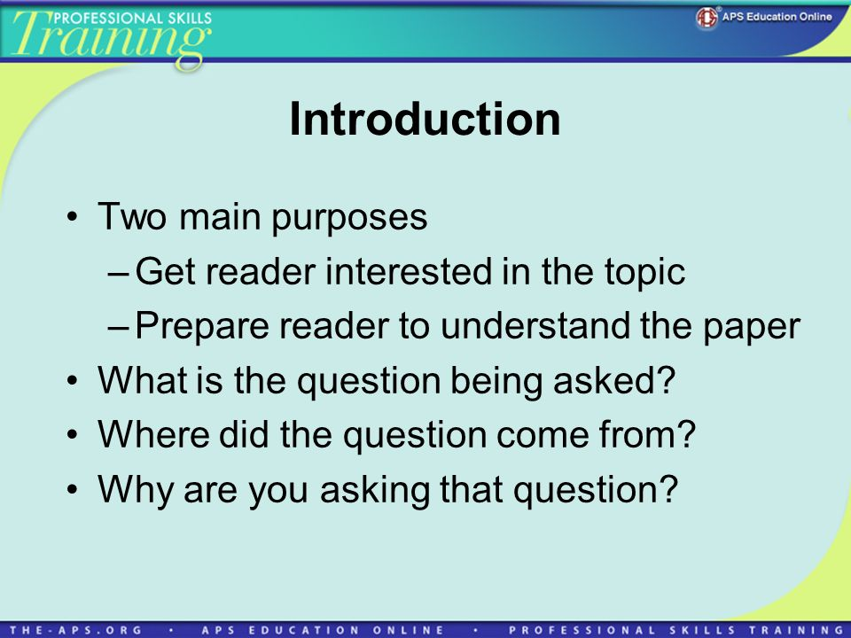 Introduction Two main purposes –Get reader interested in the topic –Prepare reader to understand the paper What is the question being asked? Where did