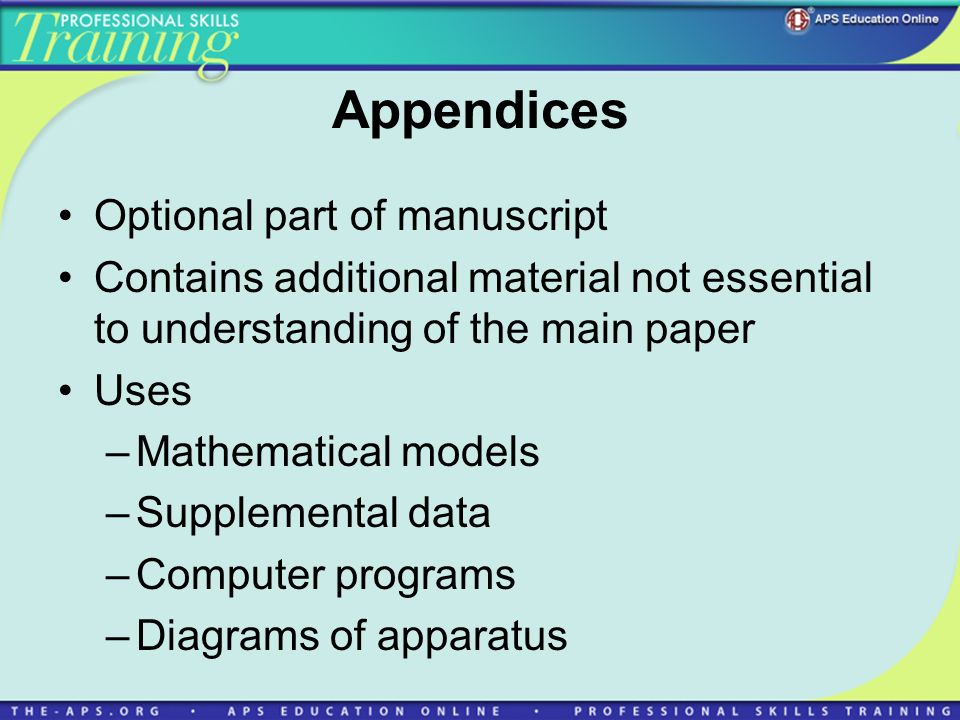 Appendices Optional part of manuscript Contains additional material not essential to understanding of the main paper Uses –Mathematical models –Supple