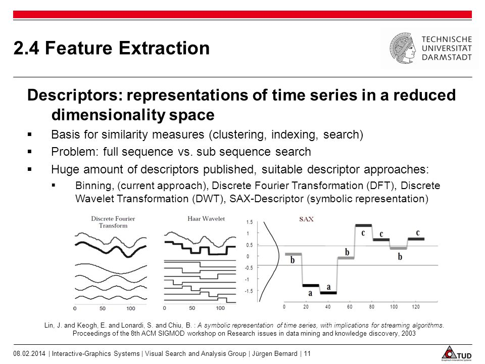 2.4 Feature Extraction Descriptors: representations of time series in a reduced dimensionality space Basis for similarity measures (clustering, indexing, search) Problem: full sequence vs.