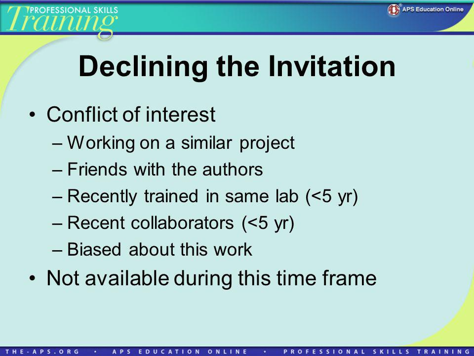 Declining the Invitation Conflict of interest –Working on a similar project –Friends with the authors –Recently trained in same lab (<5 yr) –Recent collaborators (<5 yr) –Biased about this work Not available during this time frame