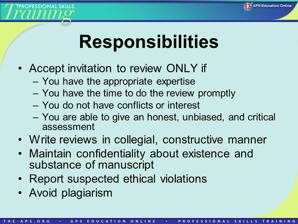Responsibilities Accept invitation to review ONLY if –You have the appropriate expertise –You have the time to do the review promptly –You do not have conflicts or interest –You are able to give an honest, unbiased, and critical assessment Write reviews in collegial, constructive manner Maintain confidentiality about existence and substance of manuscript Report suspected ethical violations Avoid plagiarism