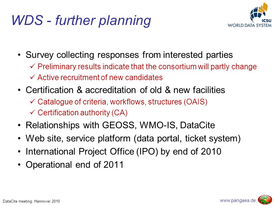 www.pangaea.de DataCite meeting, Hannover 2010 WDS - further planning Survey collecting responses from interested parties Preliminary results indicate that the consortium will partly change Active recruitment of new candidates Certification & accreditation of old & new facilities Catalogue of criteria, workflows, structures (OAIS) Certification authority (CA) Relationships with GEOSS, WMO-IS, DataCite Web site, service platform (data portal, ticket system) International Project Office (IPO) by end of 2010 Operational end of 2011