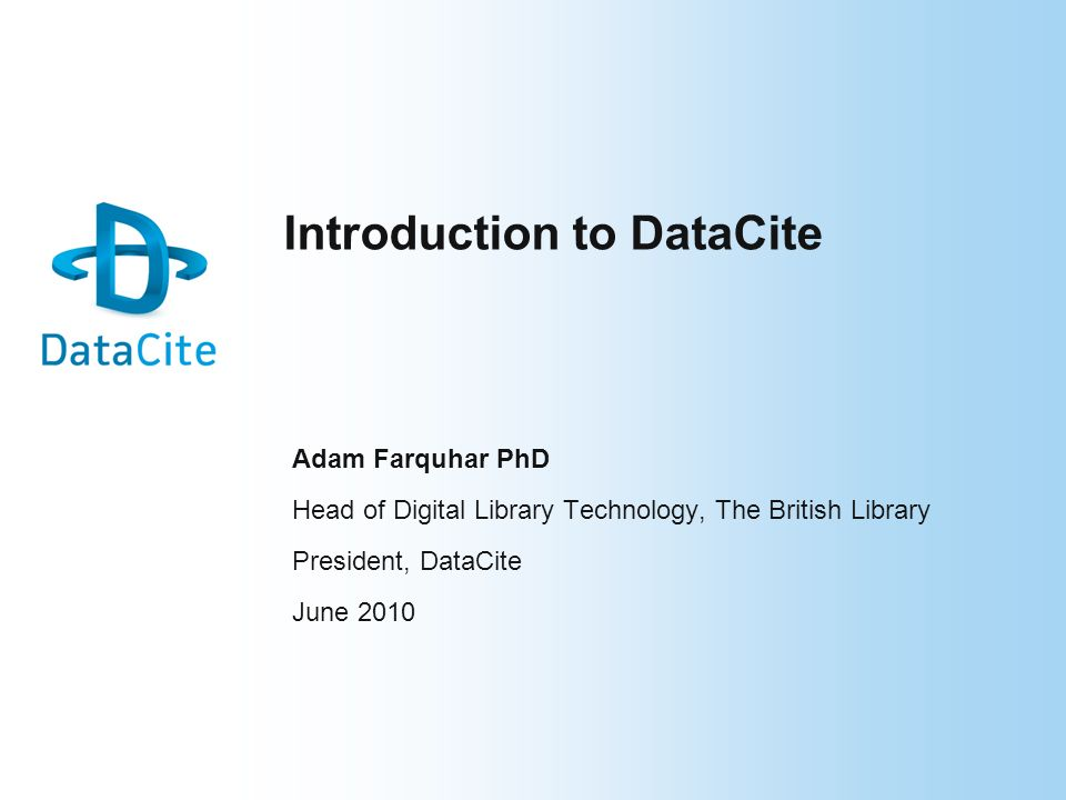 Introduction to DataCite Adam Farquhar PhD Head of Digital Library Technology, The British Library President, DataCite June 2010