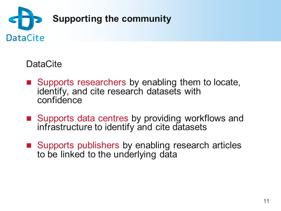 11 Supporting the community DataCite Supports researchers by enabling them to locate, identify, and cite research datasets with confidence Supports da