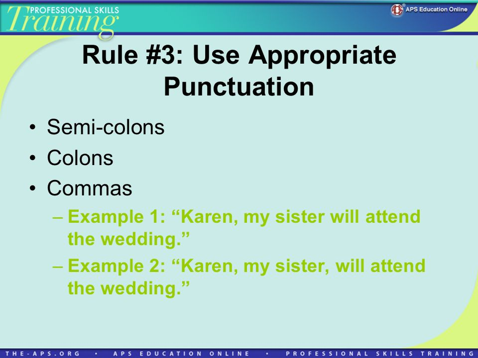 Rule #3: Use Appropriate Punctuation Semi-colons Colons Commas –Example 1: Karen, my sister will attend the wedding.