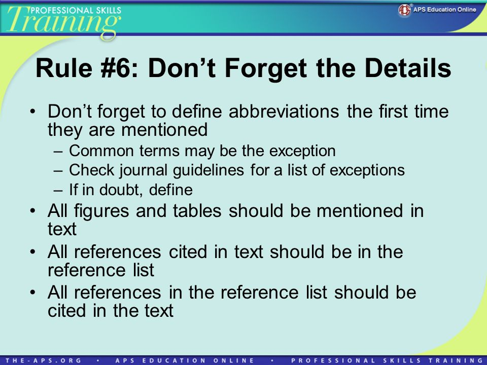 Rule #6: Dont Forget the Details Dont forget to define abbreviations the first time they are mentioned –Common terms may be the exception –Check journal guidelines for a list of exceptions –If in doubt, define All figures and tables should be mentioned in text All references cited in text should be in the reference list All references in the reference list should be cited in the text