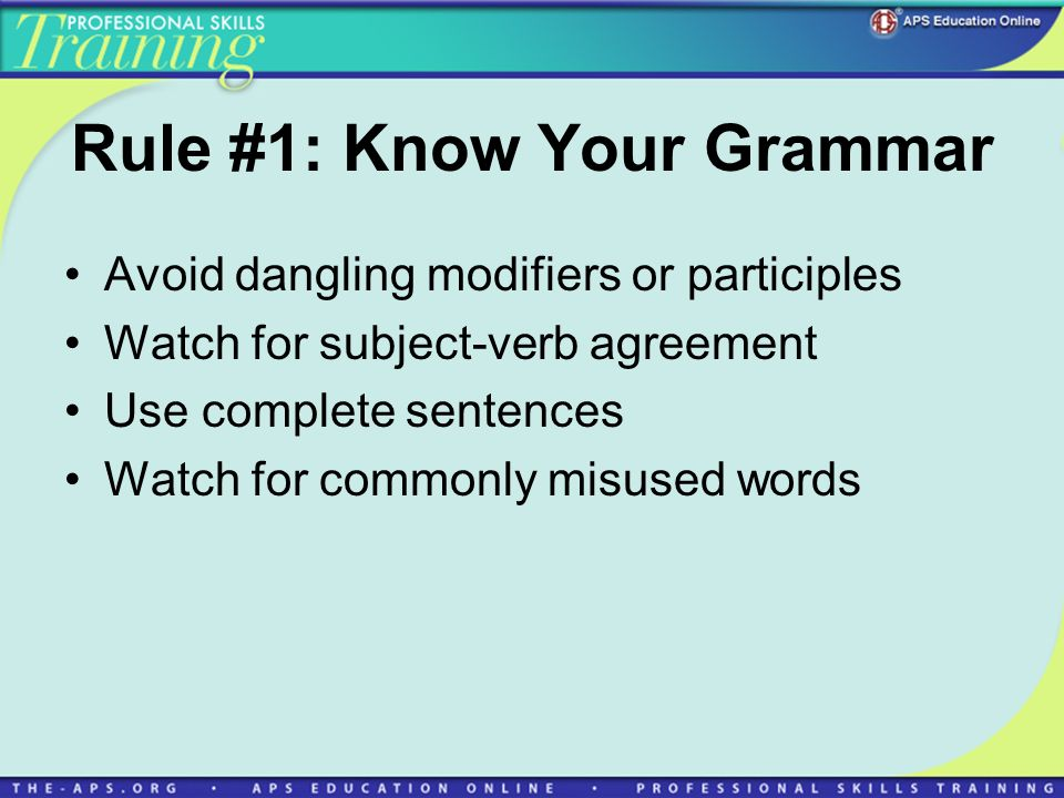Rule #1: Know Your Grammar Avoid dangling modifiers or participles Watch for subject-verb agreement Use complete sentences Watch for commonly misused words